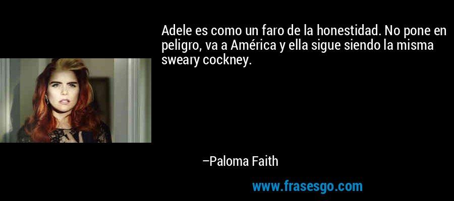Adele es como un faro de la honestidad. No pone en peligro, va a América y ella sigue siendo la misma sweary cockney. – Paloma Faith