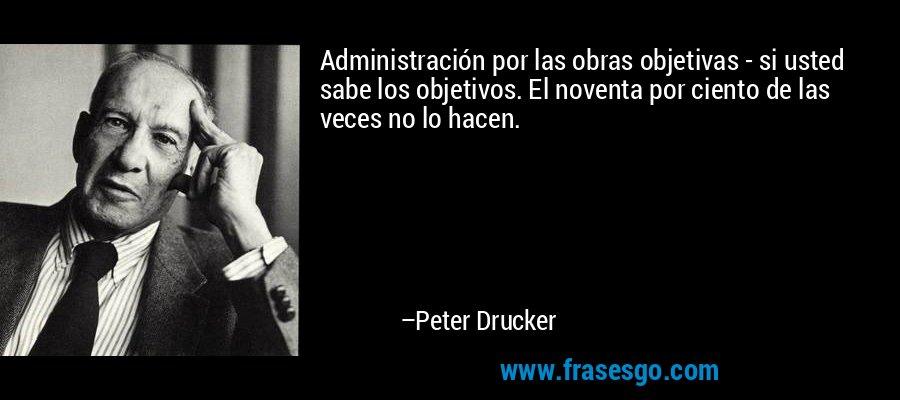 Administración por las obras objetivas - si usted sabe los objetivos. El noventa por ciento de las veces no lo hacen. – Peter Drucker