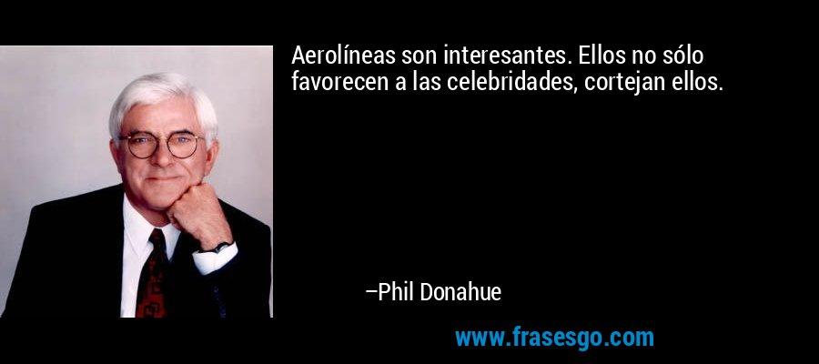 Aerolíneas son interesantes. Ellos no sólo favorecen a las celebridades, cortejan ellos. – Phil Donahue