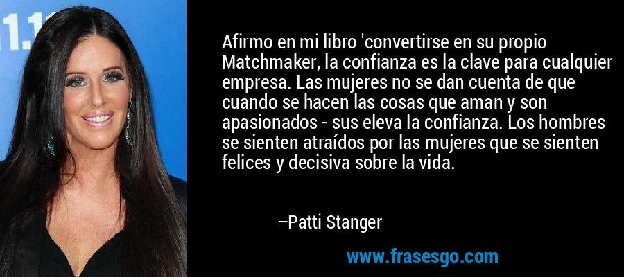Afirmo en mi libro 'convertirse en su propio Matchmaker, la confianza es la clave para cualquier empresa. Las mujeres no se dan cuenta de que cuando se hacen las cosas que aman y son apasionados - sus eleva la confianza. Los hombres se sienten atraídos por las mujeres que se sienten felices y decisiva sobre la vida. – Patti Stanger
