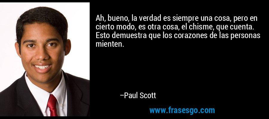 Ah, bueno, la verdad es siempre una cosa, pero en cierto modo, es otra cosa, el chisme, que cuenta. Esto demuestra que los corazones de las personas mienten. – Paul Scott