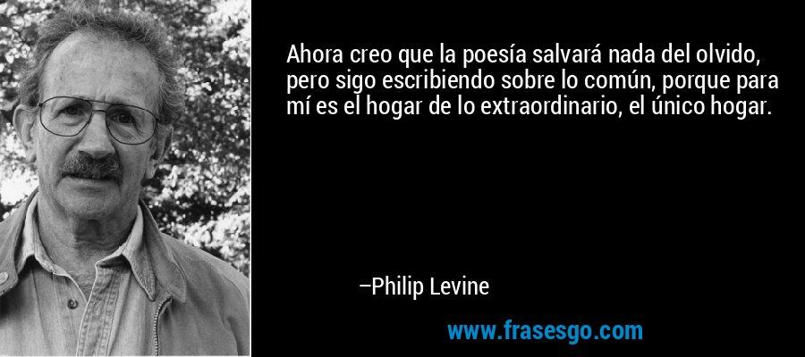 Ahora creo que la poesía salvará nada del olvido, pero sigo escribiendo sobre lo común, porque para mí es el hogar de lo extraordinario, el único hogar. – Philip Levine