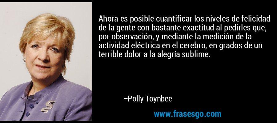 Ahora es posible cuantificar los niveles de felicidad de la gente con bastante exactitud al pedirles que, por observación, y mediante la medición de la actividad eléctrica en el cerebro, en grados de un terrible dolor a la alegría sublime. – Polly Toynbee