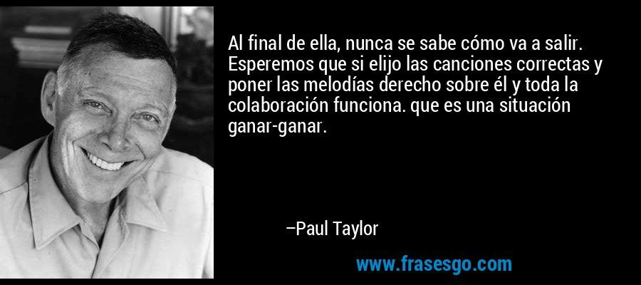 Al final de ella, nunca se sabe cómo va a salir. Esperemos que si elijo las canciones correctas y poner las melodías derecho sobre él y toda la colaboración funciona. que es una situación ganar-ganar. – Paul Taylor