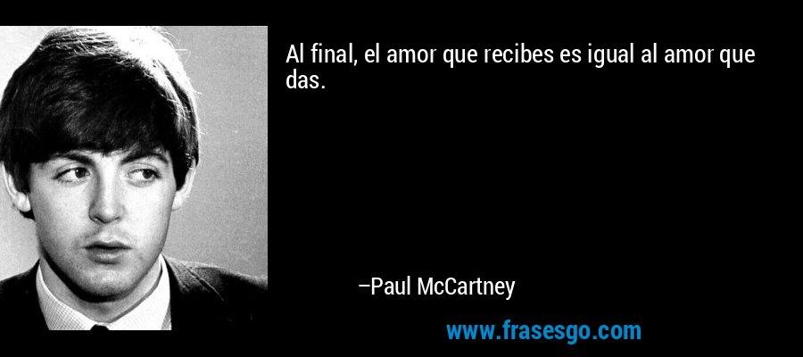 Al final, el amor que recibes es igual al amor que das. – Paul McCartney