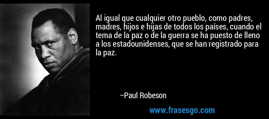 Al igual que cualquier otro pueblo, como padres, madres, hijos e hijas de todos los países, cuando el tema de la paz o de la guerra se ha puesto de lleno a los estadounidenses, que se han registrado para la paz. – Paul Robeson