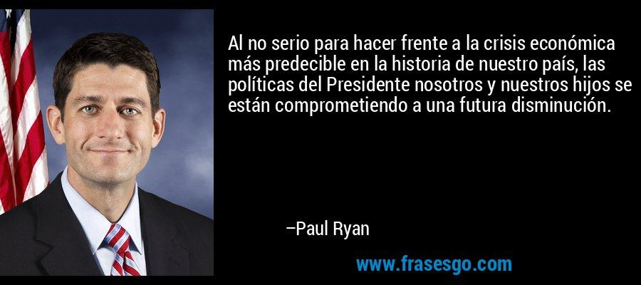 Al no serio para hacer frente a la crisis económica más predecible en la historia de nuestro país, las políticas del Presidente nosotros y nuestros hijos se están comprometiendo a una futura disminución. – Paul Ryan