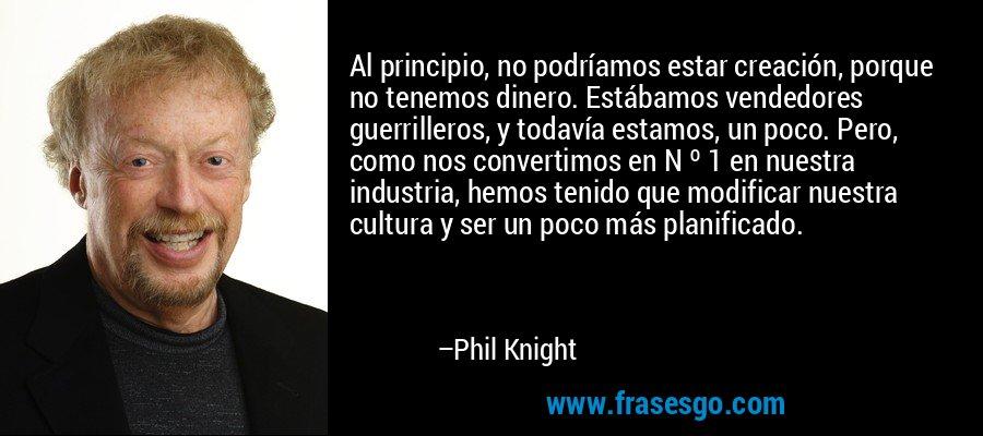 Al principio, no podríamos estar creación, porque no tenemos dinero. Estábamos vendedores guerrilleros, y todavía estamos, un poco. Pero, como nos convertimos en N º 1 en nuestra industria, hemos tenido que modificar nuestra cultura y ser un poco más planificado. – Phil Knight