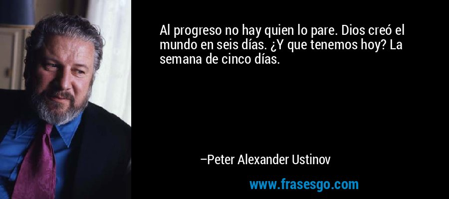 Al progreso no hay quien lo pare. Dios creó el mundo en seis días. ¿Y que tenemos hoy? La semana de cinco días. – Peter Alexander Ustinov
