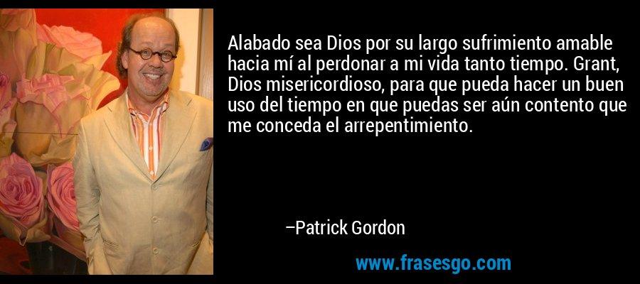 Alabado sea Dios por su largo sufrimiento amable hacia mí al perdonar a mi vida tanto tiempo. Grant, Dios misericordioso, para que pueda hacer un buen uso del tiempo en que puedas ser aún contento que me conceda el arrepentimiento. – Patrick Gordon