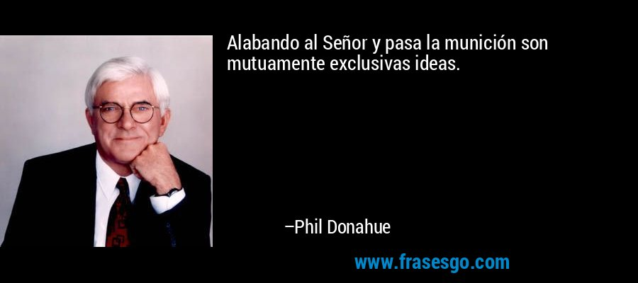 Alabando al Señor y pasa la munición son mutuamente exclusivas ideas. – Phil Donahue