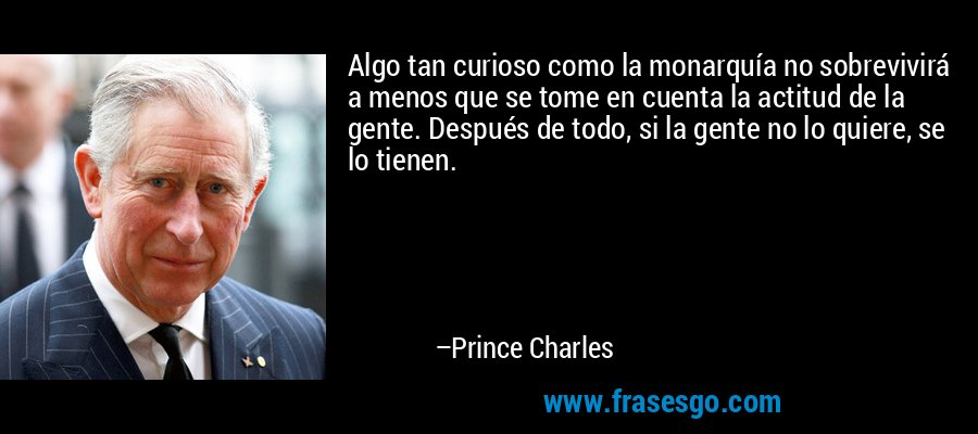 Algo tan curioso como la monarquía no sobrevivirá a menos que se tome en cuenta la actitud de la gente. Después de todo, si la gente no lo quiere, se lo tienen. – Prince Charles