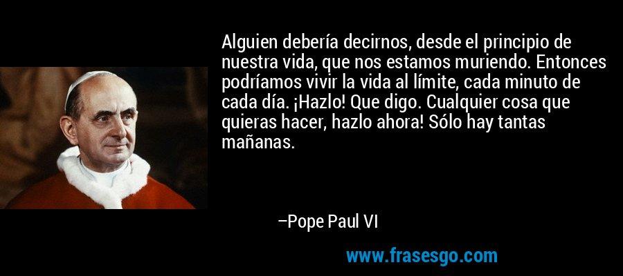 Alguien debería decirnos, desde el principio de nuestra vida, que nos estamos muriendo. Entonces podríamos vivir la vida al límite, cada minuto de cada día. ¡Hazlo! Que digo. Cualquier cosa que quieras hacer, hazlo ahora! Sólo hay tantas mañanas. – Pope Paul VI