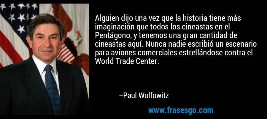 Alguien dijo una vez que la historia tiene más imaginación que todos los cineastas en el Pentágono, y tenemos una gran cantidad de cineastas aquí. Nunca nadie escribió un escenario para aviones comerciales estrellándose contra el World Trade Center. – Paul Wolfowitz