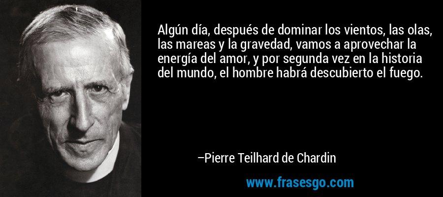 Algún día, después de dominar los vientos, las olas, las mareas y la gravedad, vamos a aprovechar la energía del amor, y por segunda vez en la historia del mundo, el hombre habrá descubierto el fuego. – Pierre Teilhard de Chardin