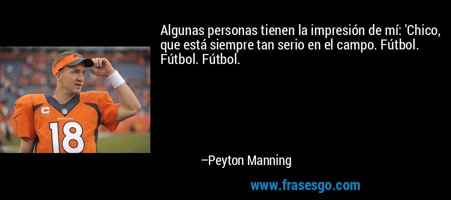 Algunas personas tienen la impresión de mí: 'Chico, que está siempre tan serio en el campo. Fútbol. Fútbol. Fútbol. – Peyton Manning