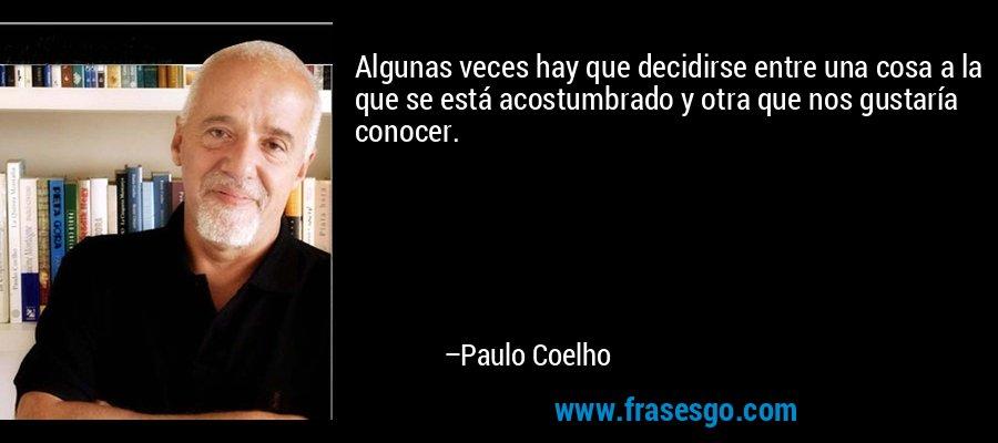 Algunas veces hay que decidirse entre una cosa a la que se está acostumbrado y otra que nos gustaría conocer. – Paulo Coelho