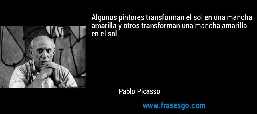 Algunos pintores transforman el sol en una mancha amarilla y otros transforman una mancha amarilla en el sol. – Pablo Picasso