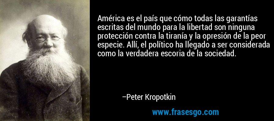 América es el país que cómo todas las garantías escritas del mundo para la libertad son ninguna protección contra la tiranía y la opresión de la peor especie. Allí, el político ha llegado a ser considerada como la verdadera escoria de la sociedad. – Peter Kropotkin