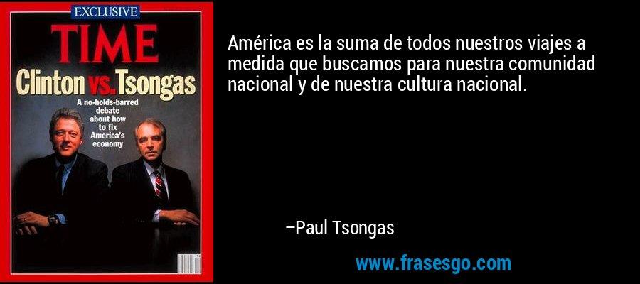 América es la suma de todos nuestros viajes a medida que buscamos para nuestra comunidad nacional y de nuestra cultura nacional. – Paul Tsongas