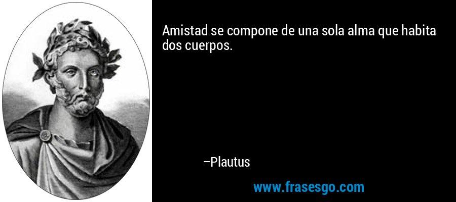 Amistad se compone de una sola alma que habita dos cuerpos. – Plautus