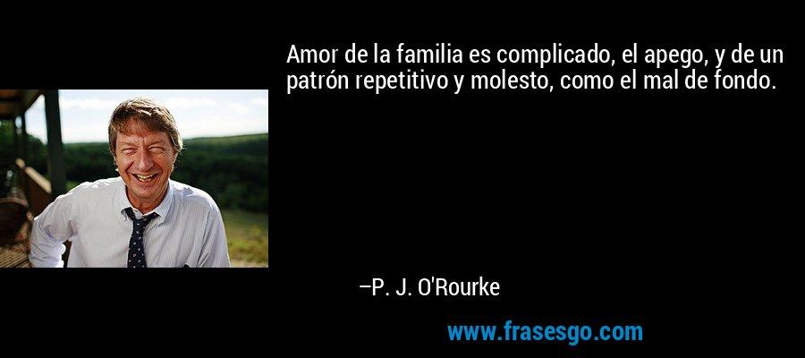 Amor de la familia es complicado, el apego, y de un patrón repetitivo y molesto, como el mal de fondo. – P. J. O'Rourke