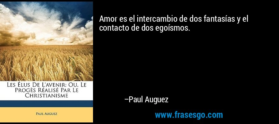 Amor es el intercambio de dos fantasías y el contacto de dos egoísmos. – Paul Auguez