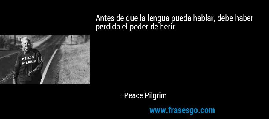 Antes de que la lengua pueda hablar, debe haber perdido el poder de herir. – Peace Pilgrim