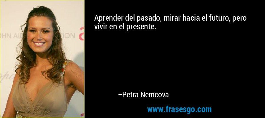 Aprender del pasado, mirar hacia el futuro, pero vivir en el presente. – Petra Nemcova