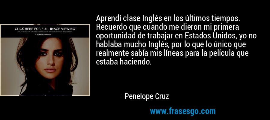 Aprendí clase Inglés en los últimos tiempos. Recuerdo que cuando me dieron mi primera oportunidad de trabajar en Estados Unidos, yo no hablaba mucho Inglés, por lo que lo único que realmente sabía mis líneas para la película que estaba haciendo. – Penelope Cruz