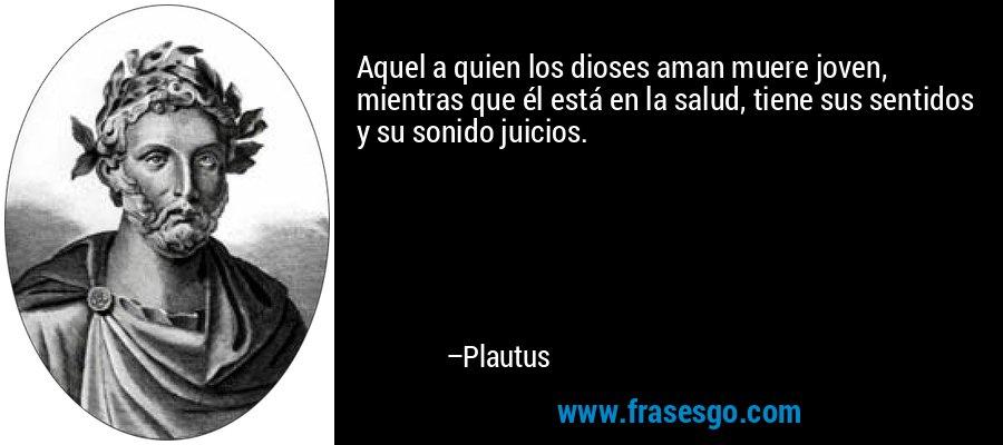 Aquel a quien los dioses aman muere joven, mientras que él está en la salud, tiene sus sentidos y su sonido juicios. – Plautus