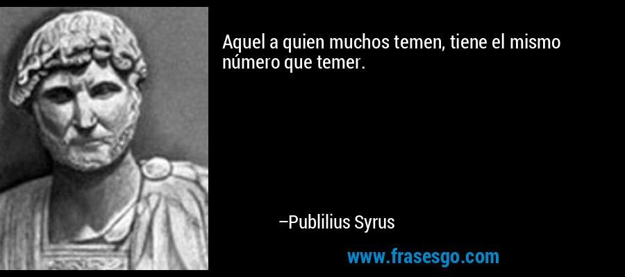 Aquel a quien muchos temen, tiene el mismo número que temer. – Publilius Syrus