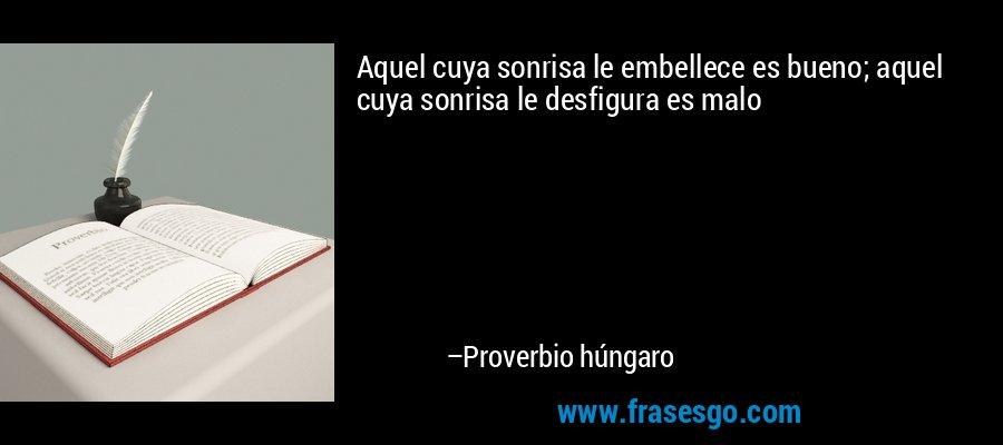 Aquel cuya sonrisa le embellece es bueno; aquel cuya sonrisa le desfigura es malo – Proverbio húngaro