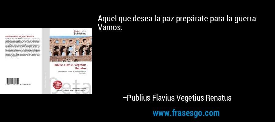 Aquel que desea la paz prepárate para la guerra Vamos. – Publius Flavius Vegetius Renatus