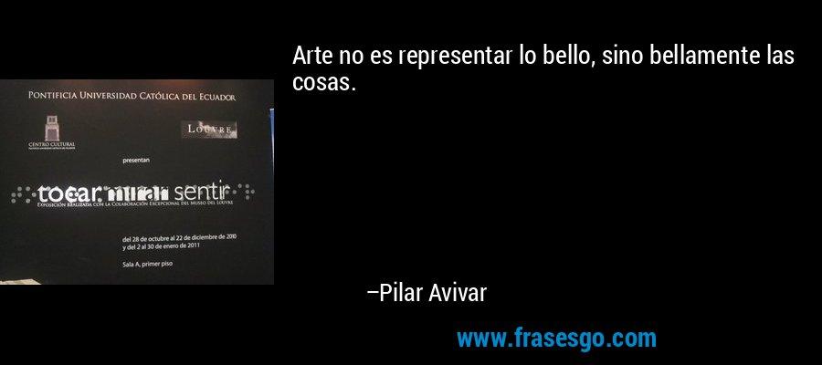 Arte no es representar lo bello, sino bellamente las cosas. – Pilar Avivar