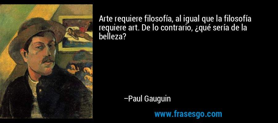 Arte requiere filosofía, al igual que la filosofía requiere art. De lo contrario, ¿qué sería de la belleza? – Paul Gauguin