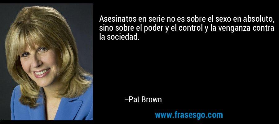 Asesinatos en serie no es sobre el sexo en absoluto, sino sobre el poder y el control y la venganza contra la sociedad. – Pat Brown