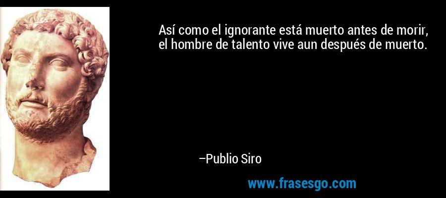 Así como el ignorante está muerto antes de morir, el hombre de talento vive aun después de muerto. – Publio Siro