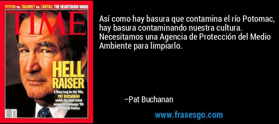 Así como hay basura que contamina el río Potomac, hay basura contaminando nuestra cultura. Necesitamos una Agencia de Protección del Medio Ambiente para limpiarlo. – Pat Buchanan