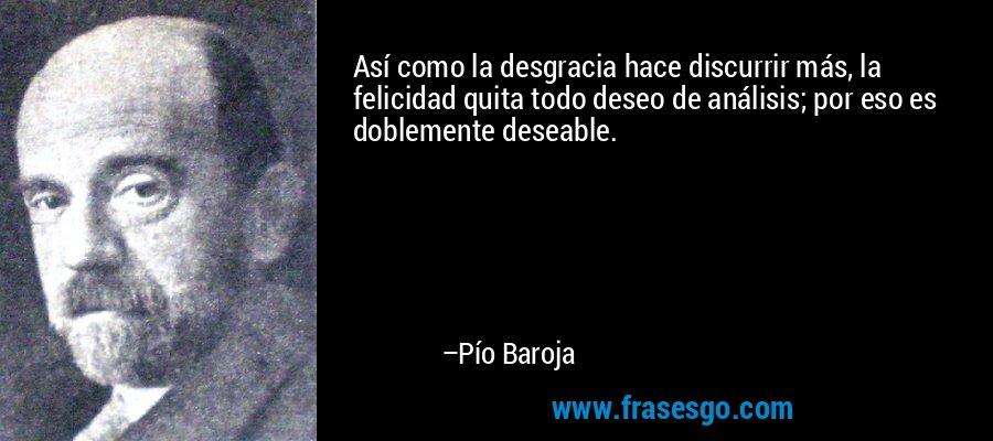 Así como la desgracia hace discurrir más, la felicidad quita todo deseo de análisis; por eso es doblemente deseable. – Pío Baroja