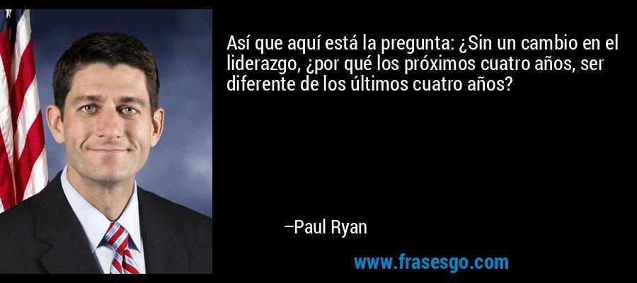 Así que aquí está la pregunta: ¿Sin un cambio en el liderazgo, ¿por qué los próximos cuatro años, ser diferente de los últimos cuatro años? – Paul Ryan
