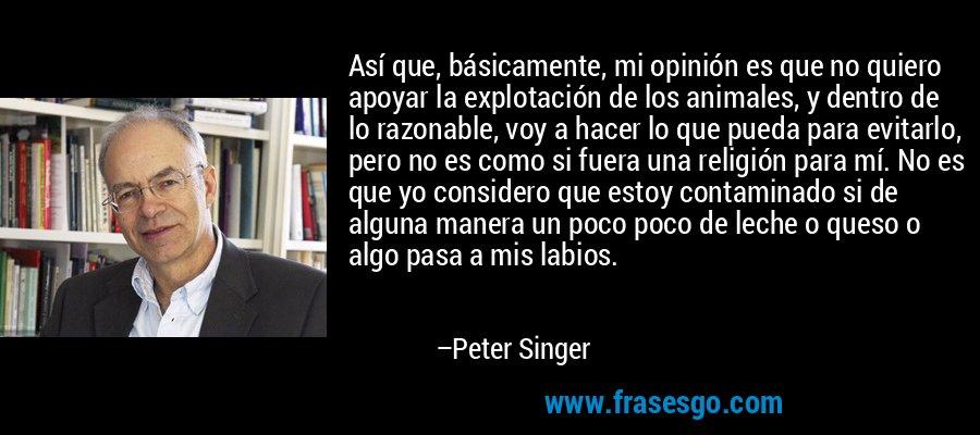 Así que, básicamente, mi opinión es que no quiero apoyar la explotación de los animales, y dentro de lo razonable, voy a hacer lo que pueda para evitarlo, pero no es como si fuera una religión para mí. No es que yo considero que estoy contaminado si de alguna manera un poco poco de leche o queso o algo pasa a mis labios. – Peter Singer