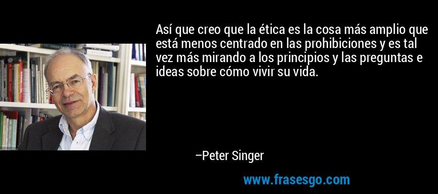 Así que creo que la ética es la cosa más amplio que está menos centrado en las prohibiciones y es tal vez más mirando a los principios y las preguntas e ideas sobre cómo vivir su vida. – Peter Singer