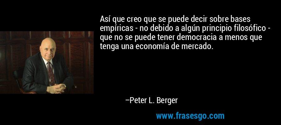 Así que creo que se puede decir sobre bases empíricas - no debido a algún principio filosófico - que no se puede tener democracia a menos que tenga una economía de mercado. – Peter L. Berger