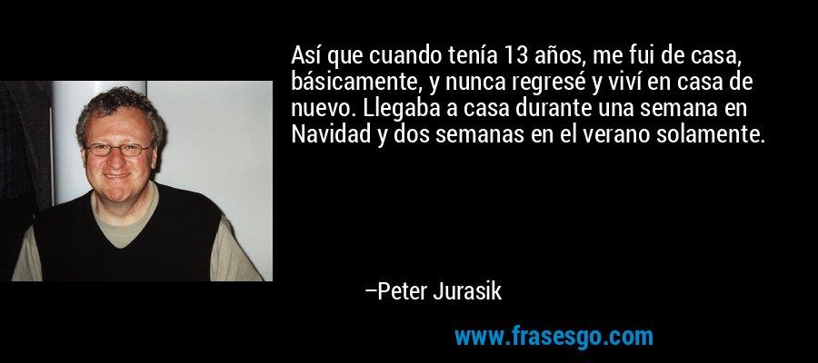 Así que cuando tenía 13 años, me fui de casa, básicamente, y nunca regresé y viví en casa de nuevo. Llegaba a casa durante una semana en Navidad y dos semanas en el verano solamente. – Peter Jurasik