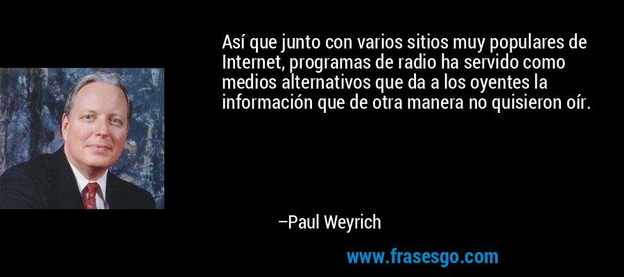 Así que junto con varios sitios muy populares de Internet, programas de radio ha servido como medios alternativos que da a los oyentes la información que de otra manera no quisieron oír. – Paul Weyrich