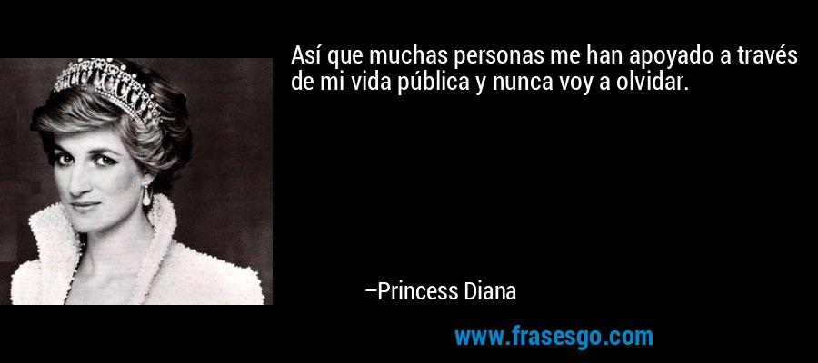 Así que muchas personas me han apoyado a través de mi vida pública y nunca voy a olvidar. – Princess Diana