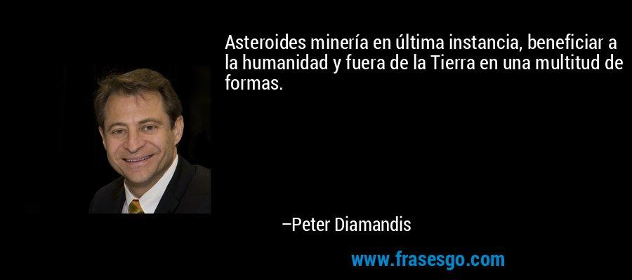 Asteroides minería en última instancia, beneficiar a la humanidad y fuera de la Tierra en una multitud de formas. – Peter Diamandis
