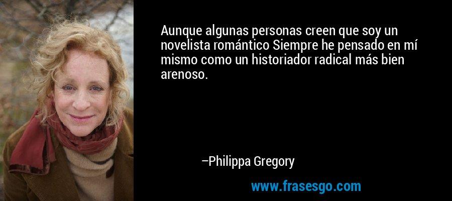 Aunque algunas personas creen que soy un novelista romántico Siempre he pensado en mí mismo como un historiador radical más bien arenoso. – Philippa Gregory