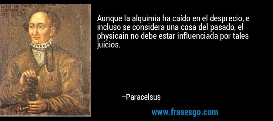 Aunque la alquimia ha caído en el desprecio, e incluso se considera una cosa del pasado, el physicain no debe estar influenciada por tales juicios. – Paracelsus